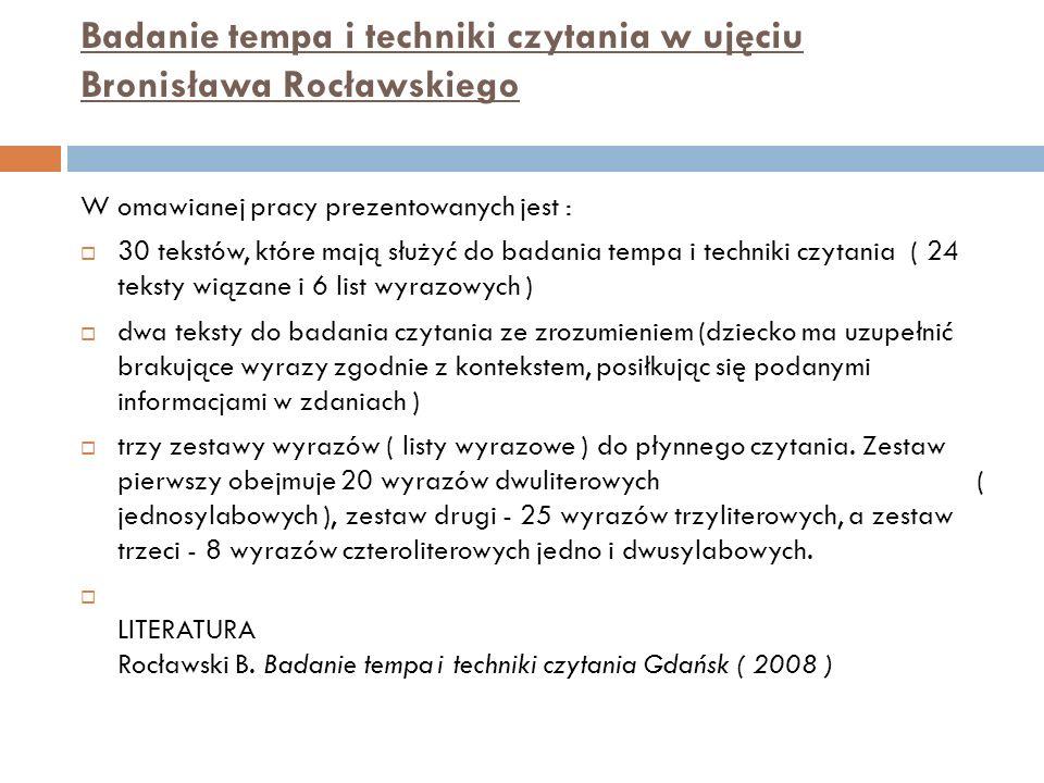 Badanie tempa i techniki czytania w ujęciu Bronisława Rocławskiego W omawianej pracy prezentowanych jest : 30 tekstów, które mają służyć do badania tempa i techniki czytania ( 24 teksty wiązane i 6 list wyrazowych ) dwa teksty do badania czytania ze zrozumieniem (dziecko ma uzupełnić brakujące wyrazy zgodnie z kontekstem, posiłkując się podanymi informacjami w zdaniach ) trzy zestawy wyrazów ( listy wyrazowe ) do płynnego czytania.