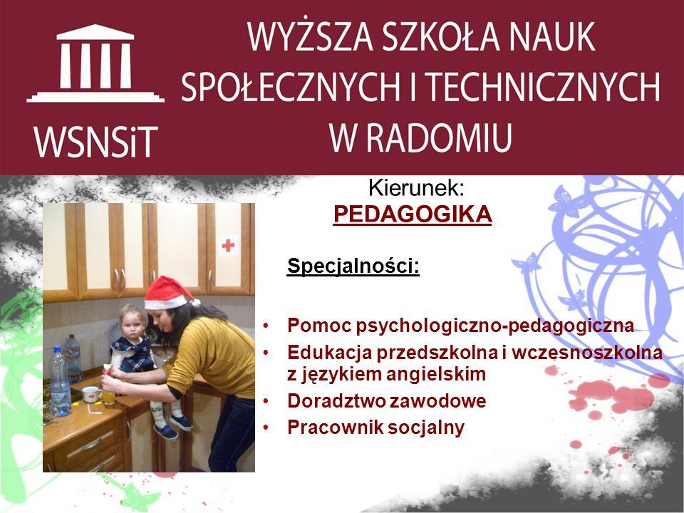 Kierunek: PEDAGOGIKA Specjalności: Pomoc psychologiczno-pedagogiczna Edukacja przedszkolna i wczesnoszkolna z językiem angielskim Doradztwo zawodowe Pracownik socjalny