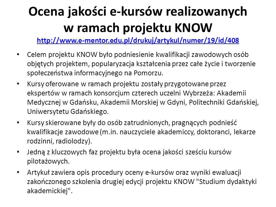 Ocena jakości e-kursów realizowanych w ramach projektu KNOW http://www.e-mentor.edu.pl/drukuj/artykul/numer/19/id/408 http://www.e-mentor.edu.pl/drukuj/artykul/numer/19/id/408 Celem projektu KNOW było podniesienie kwalifikacji zawodowych osób objętych projektem, popularyzacja kształcenia przez całe życie i tworzenie społeczeństwa informacyjnego na Pomorzu.