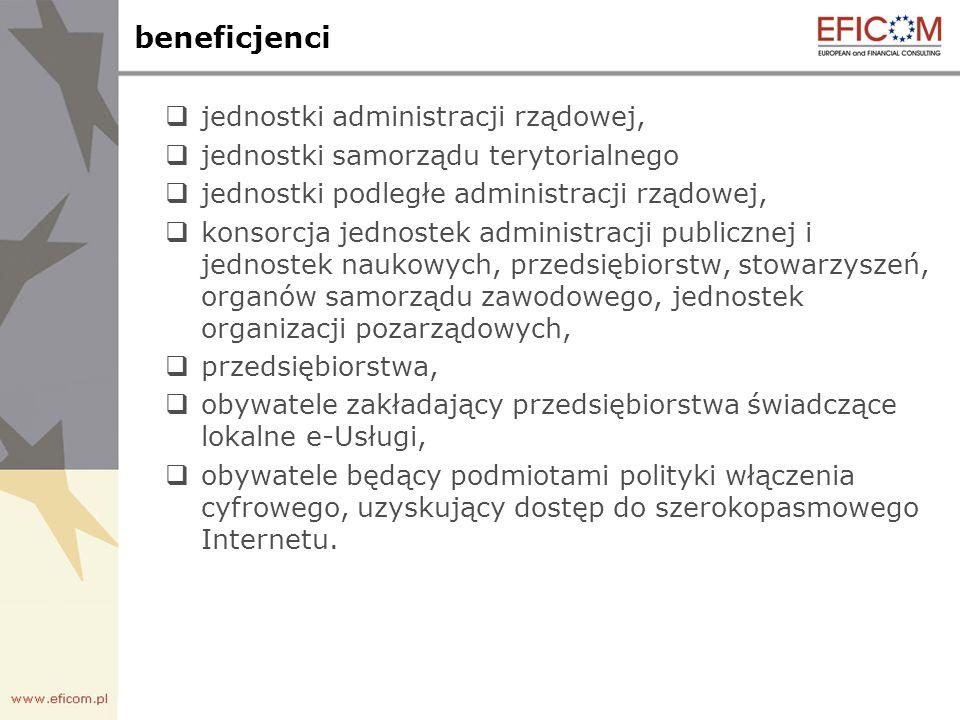 beneficjenci jednostki administracji rządowej, jednostki samorządu terytorialnego jednostki podległe administracji rządowej, konsorcja jednostek administracji publicznej i jednostek naukowych, przedsiębiorstw, stowarzyszeń, organów samorządu zawodowego, jednostek organizacji pozarządowych, przedsiębiorstwa, obywatele zakładający przedsiębiorstwa świadczące lokalne e-Usługi, obywatele będący podmiotami polityki włączenia cyfrowego, uzyskujący dostęp do szerokopasmowego Internetu.