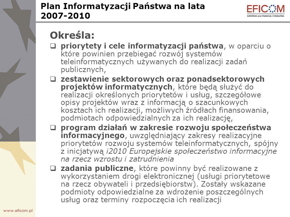 Plan Informatyzacji Państwa na lata 2007-2010 Określa: priorytety i cele informatyzacji państwa, w oparciu o które powinien przebiegać rozwój systemów teleinformatycznych używanych do realizacji zadań publicznych, zestawienie sektorowych oraz ponadsektorowych projektów informatycznych, które będą służyć do realizacji określonych priorytetów i usług, szczegółowe opisy projektów wraz z informacją o szacunkowych kosztach ich realizacji, możliwych źródłach finansowania, podmiotach odpowiedzialnych za ich realizację, program działań w zakresie rozwoju społeczeństwa informacyjnego, uwzględniający zakresy realizacyjne priorytetów rozwoju systemów teleinformatycznych, spójny z inicjatywą i2010 Europejskie społeczeństwo informacyjne na rzecz wzrostu i zatrudnienia zadania publiczne, które powinny być realizowane z wykorzystaniem drogi elektronicznej (usługi priorytetowe na rzecz obywateli i przedsiębiorstw).