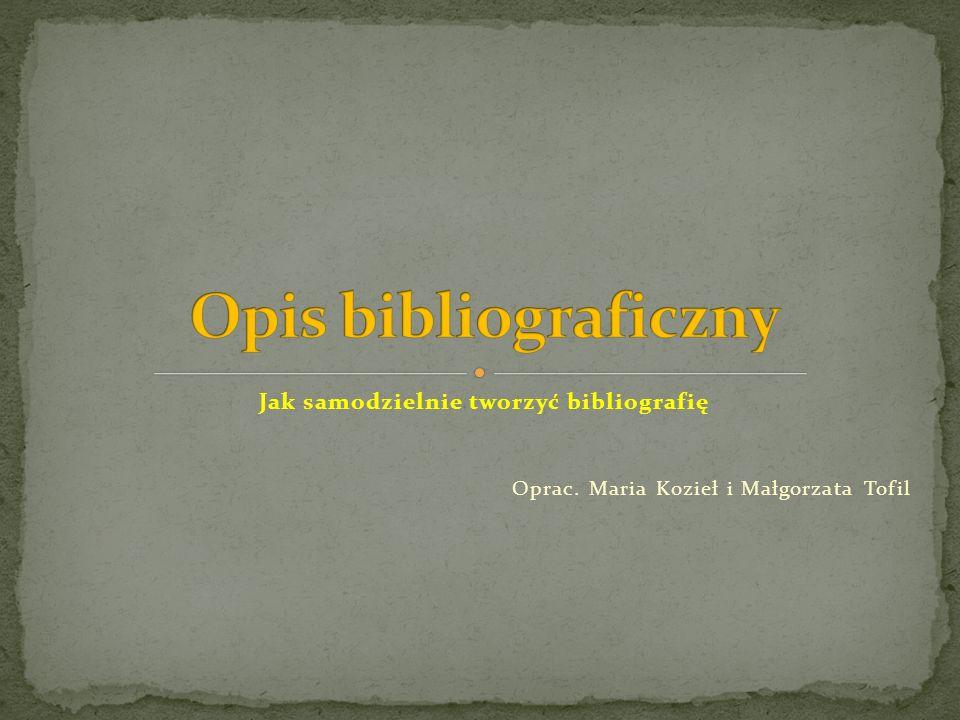 Jak samodzielnie tworzyć bibliografię Oprac. Maria Kozieł i Małgorzata Tofil