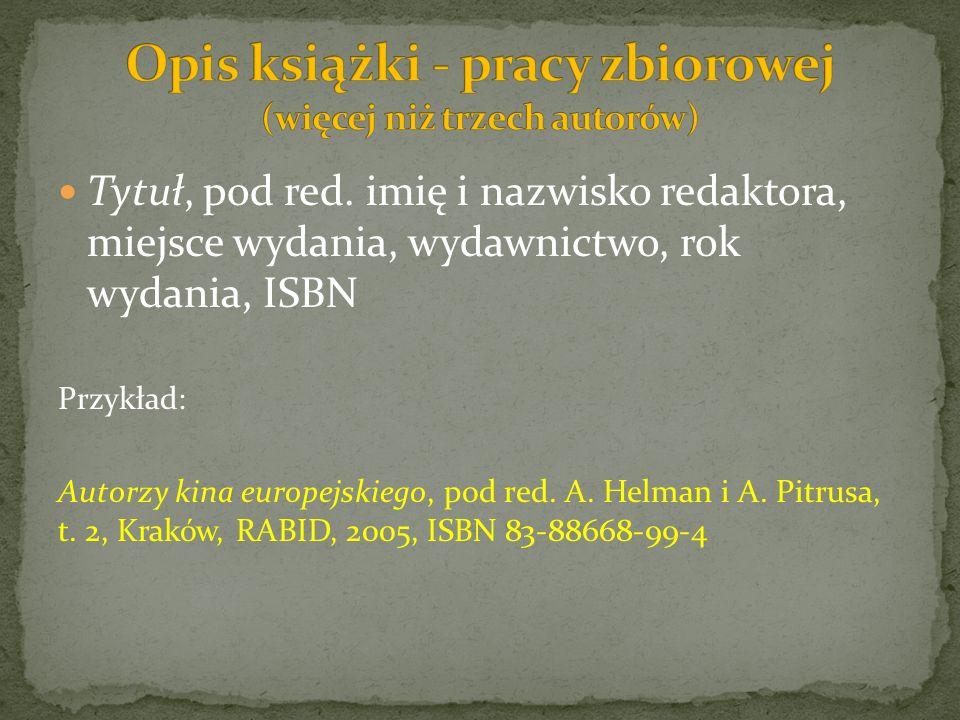 Tytuł, pod red. imię i nazwisko redaktora, miejsce wydania, wydawnictwo, rok wydania, ISBN Przykład: Autorzy kina europejskiego, pod red. A. Helman i
