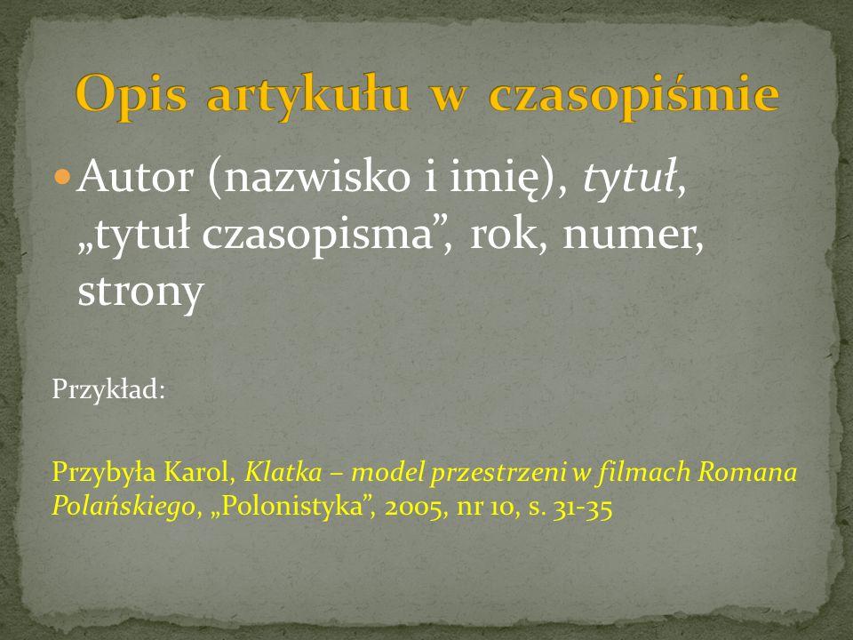 Autor (nazwisko i imię), tytuł, tytuł czasopisma, rok, numer, strony Przykład: Przybyła Karol, Klatka – model przestrzeni w filmach Romana Polańskiego, Polonistyka, 2005, nr 10, s.