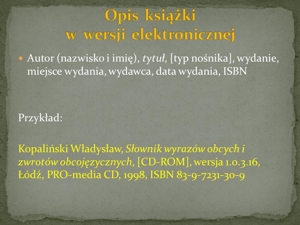 Autor (nazwisko i imię), tytuł, [typ nośnika], wydanie, miejsce wydania, wydawca, data wydania, ISBN Przykład: Kopaliński Władysław, Słownik wyrazów obcych i zwrotów obcojęzycznych, [CD-ROM], wersja 1.0.3.16, Łódź, PRO-media CD, 1998, ISBN 83-9-7231-30-9