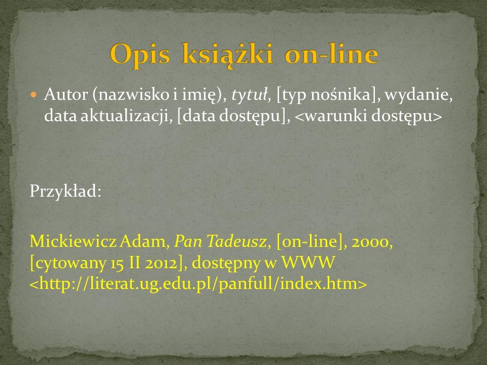 Autor (nazwisko i imię), tytuł, [typ nośnika], wydanie, data aktualizacji, [data dostępu], Przykład: Mickiewicz Adam, Pan Tadeusz, [on-line], 2000, [cytowany 15 II 2012], dostępny w WWW