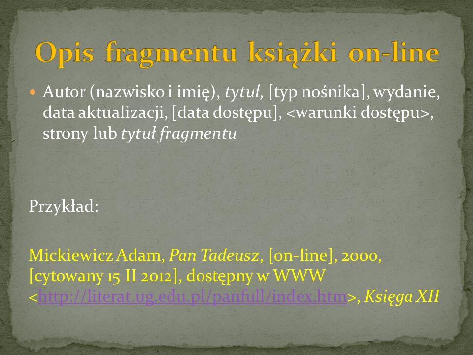 Autor (nazwisko i imię), tytuł, [typ nośnika], wydanie, data aktualizacji, [data dostępu],, strony lub tytuł fragmentu Przykład: Mickiewicz Adam, Pan Tadeusz, [on-line], 2000, [cytowany 15 II 2012], dostępny w WWW, Księga XIIhttp://literat.ug.edu.pl/panfull/index.htm