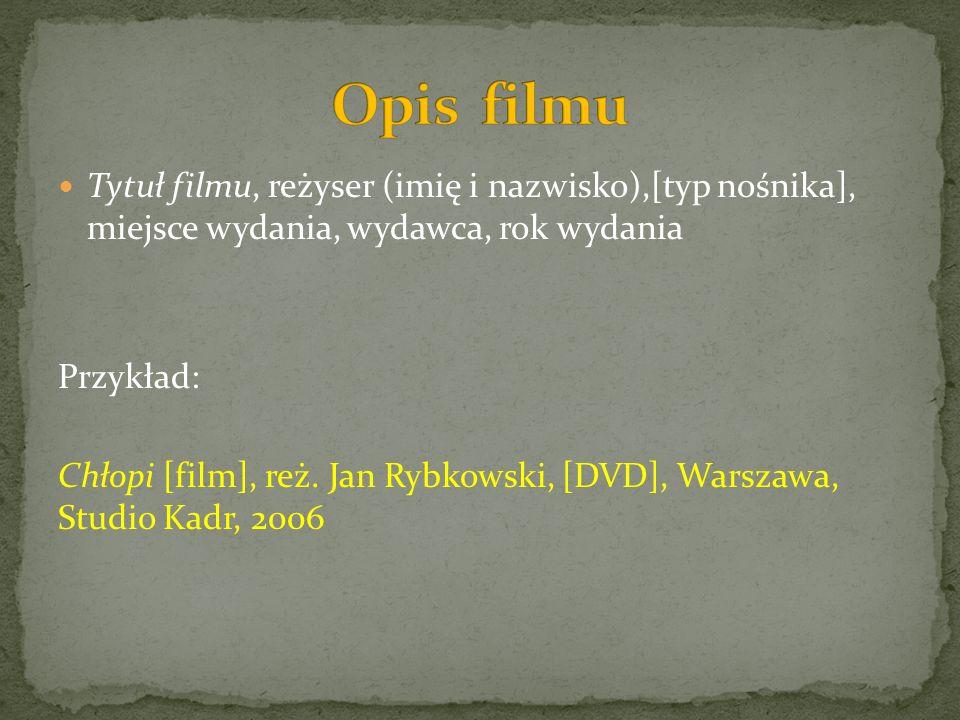 Tytuł filmu, reżyser (imię i nazwisko),[typ nośnika], miejsce wydania, wydawca, rok wydania Przykład: Chłopi [film], reż. Jan Rybkowski, [DVD], Warsza