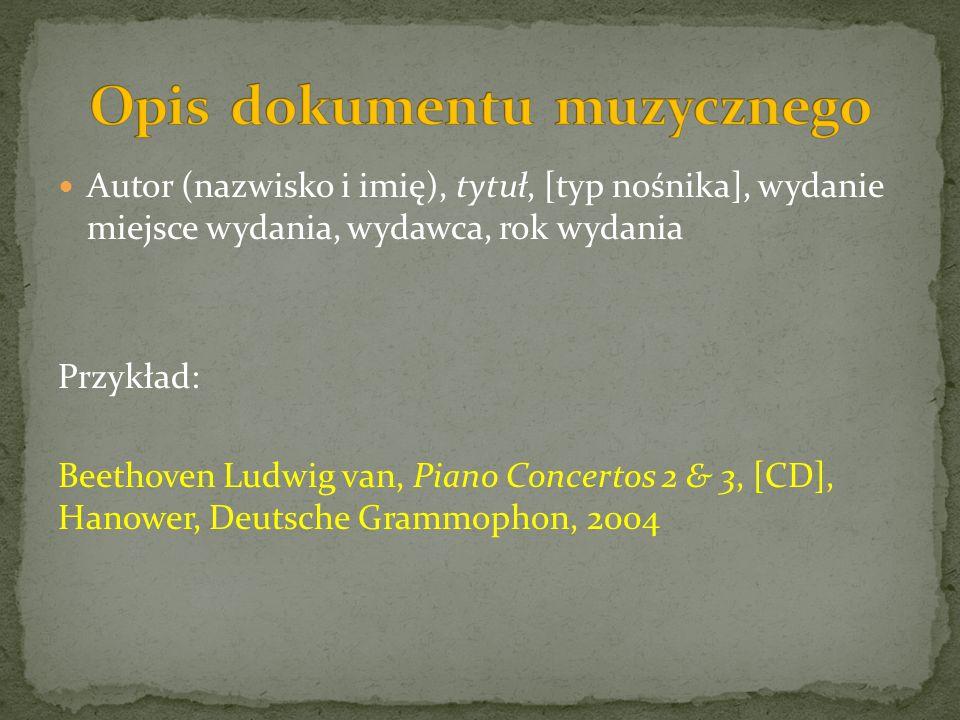Autor (nazwisko i imię), tytuł, [typ nośnika], wydanie miejsce wydania, wydawca, rok wydania Przykład: Beethoven Ludwig van, Piano Concertos 2 & 3, [CD], Hanower, Deutsche Grammophon, 2004