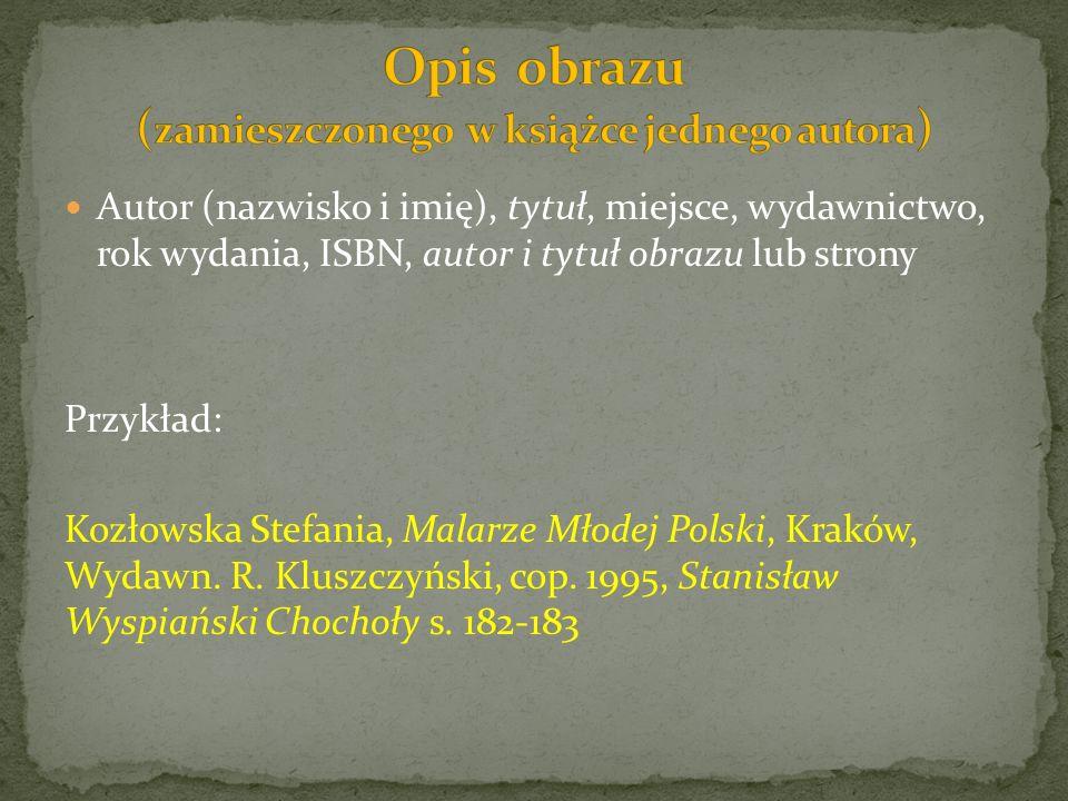 Autor (nazwisko i imię), tytuł, miejsce, wydawnictwo, rok wydania, ISBN, autor i tytuł obrazu lub strony Przykład: Kozłowska Stefania, Malarze Młodej Polski, Kraków, Wydawn.