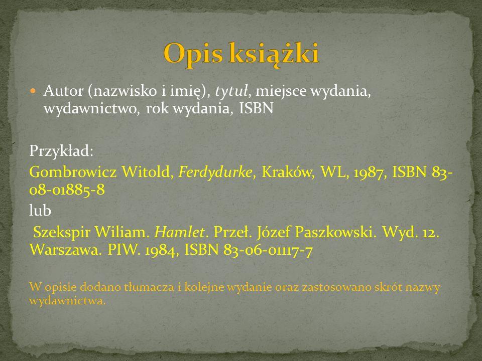 Autor (nazwisko i imię), tytuł, miejsce wydania, wydawnictwo, rok wydania, ISBN Przykład: Gombrowicz Witold, Ferdydurke, Kraków, WL, 1987, ISBN 83- 08-01885-8 lub Szekspir Wiliam.