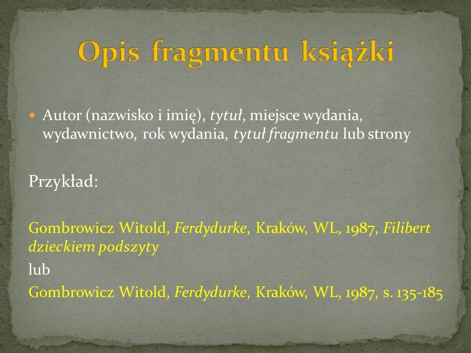 Autor (nazwisko i imię), tytuł, miejsce wydania, wydawnictwo, rok wydania, tytuł fragmentu lub strony Przykład: Gombrowicz Witold, Ferdydurke, Kraków, WL, 1987, Filibert dzieckiem podszyty lub Gombrowicz Witold, Ferdydurke, Kraków, WL, 1987, s.