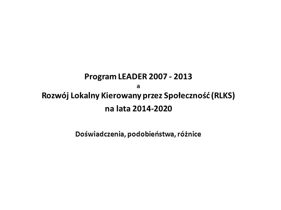 Program LEADER 2007 - 2013 a Rozwój Lokalny Kierowany przez Społeczność (RLKS) na lata 2014-2020 Doświadczenia, podobieństwa, różnice
