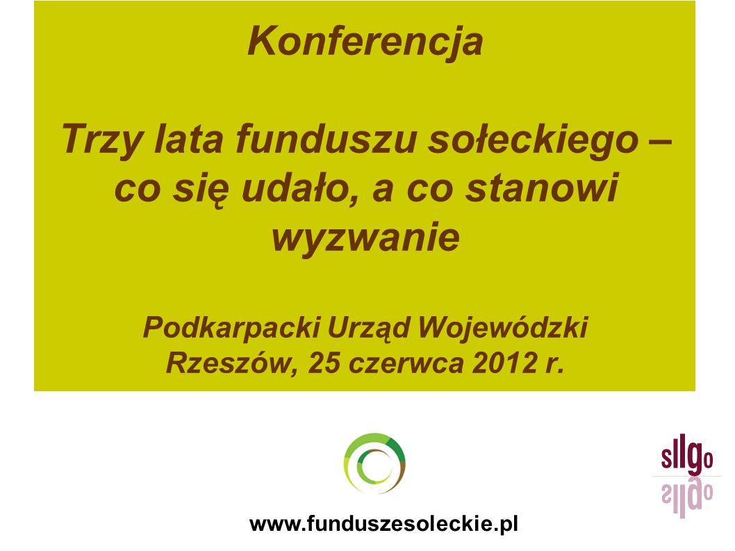 www.funduszesoleckie.pl Konferencja Trzy lata funduszu sołeckiego – co się udało, a co stanowi wyzwanie Podkarpacki Urząd Wojewódzki Rzeszów, 25 czerwca 2012 r.