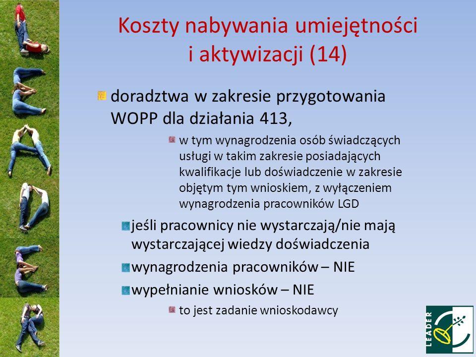 Koszty nabywania umiejętności i aktywizacji (14) doradztwa w zakresie przygotowania WOPP dla działania 413, w tym wynagrodzenia osób świadczących usługi w takim zakresie posiadających kwalifikacje lub doświadczenie w zakresie objętym tym wnioskiem, z wyłączeniem wynagrodzenia pracowników LGD jeśli pracownicy nie wystarczają/nie mają wystarczającej wiedzy doświadczenia wynagrodzenia pracowników – NIE wypełnianie wniosków – NIE to jest zadanie wnioskodawcy