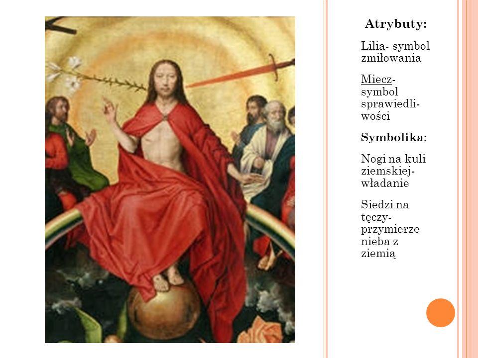 Atrybuty: Lilia- symbol zmiłowania Miecz- symbol sprawiedli- wości Symbolika: Nogi na kuli ziemskiej- władanie Siedzi na tęczy- przymierze nieba z zie