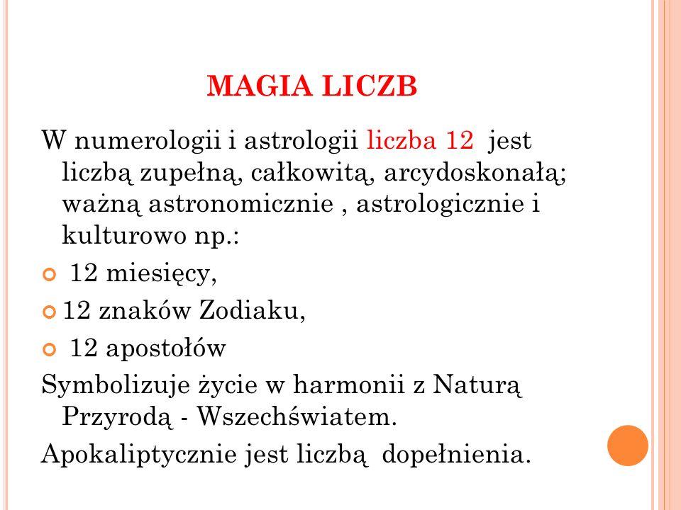 MAGIA LICZB W numerologii i astrologii liczba 12 jest liczbą zupełną, całkowitą, arcydoskonałą; ważną astronomicznie, astrologicznie i kulturowo np.: