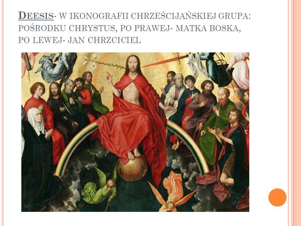 D EESIS - W IKONOGRAFII CHRZEŚCIJAŃSKIEJ GRUPA : POŚRODKU CHRYSTUS, PO PRAWEJ - MATKA BOSKA, PO LEWEJ - JAN CHRZCICIEL