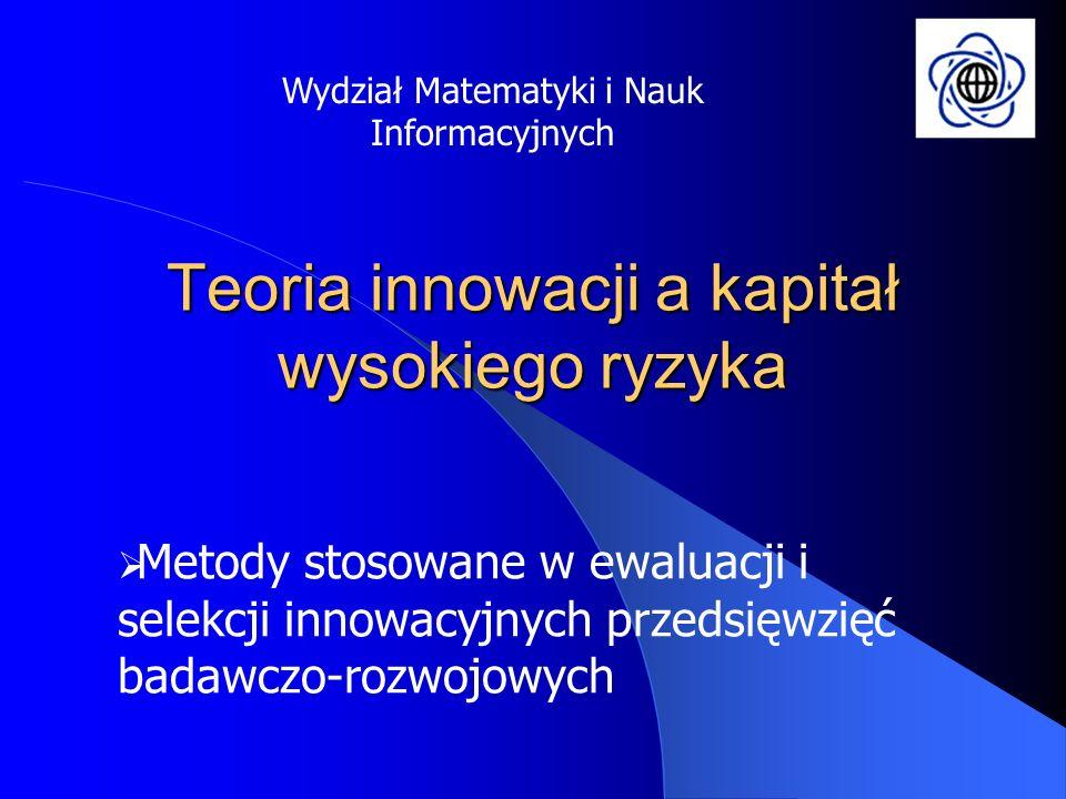 Teoria innowacji a kapitał wysokiego ryzyka Metody stosowane w ewaluacji i selekcji innowacyjnych przedsięwzięć badawczo-rozwojowych Wydział Matematyk