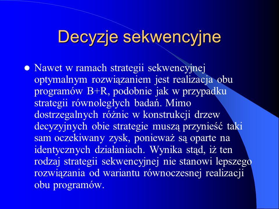 Decyzje sekwencyjne Nawet w ramach strategii sekwencyjnej optymalnym rozwiązaniem jest realizacja obu programów B+R, podobnie jak w przypadku strategi