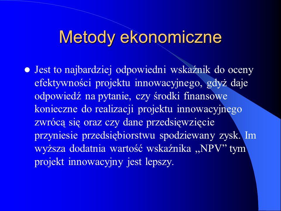 Metody ekonomiczne Jest to najbardziej odpowiedni wskaźnik do oceny efektywności projektu innowacyjnego, gdyż daje odpowiedź na pytanie, czy środki fi