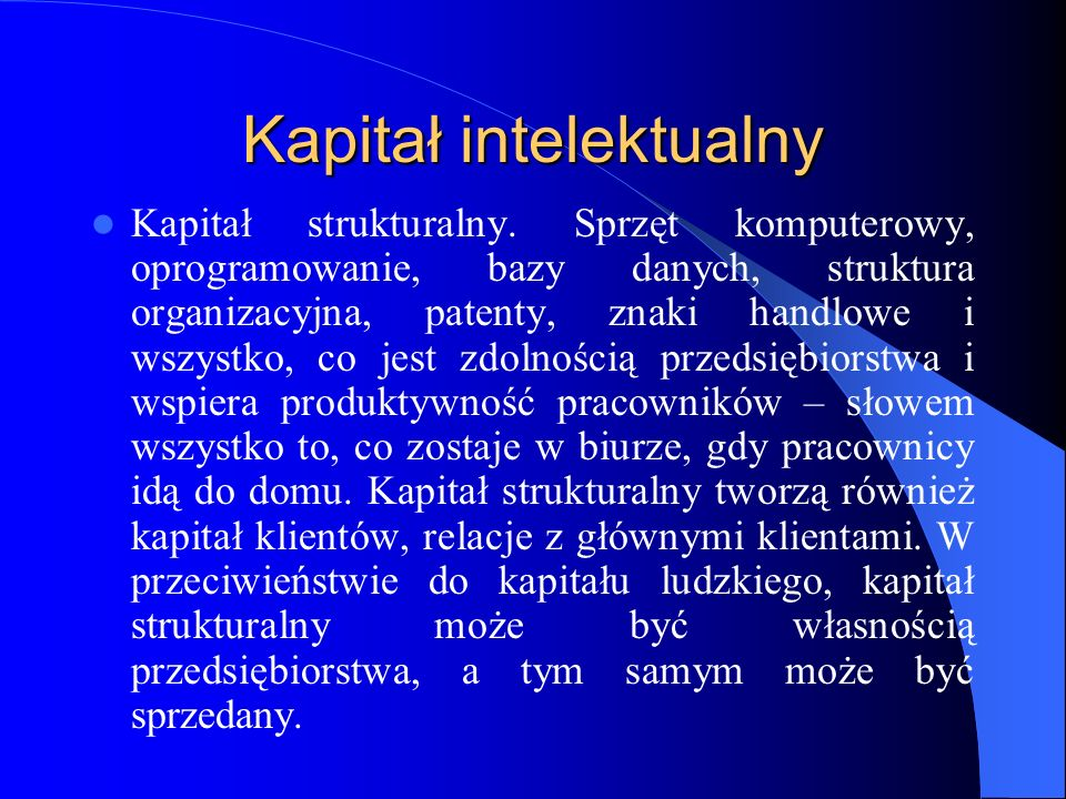 Kapitał intelektualny Kapitał strukturalny. Sprzęt komputerowy, oprogramowanie, bazy danych, struktura organizacyjna, patenty, znaki handlowe i wszyst