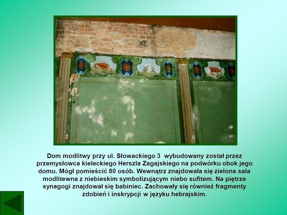 Dom modlitwy przy ul. Słowackiego 3 wybudowany został przez przemysłowca kieleckiego Herszla Zagajskiego na podwórku obok jego domu. Mógł pomieścić 80