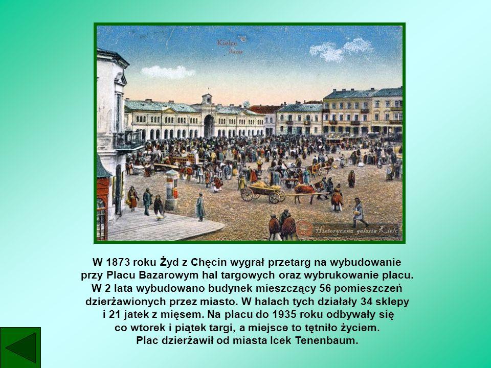 W 1873 roku Żyd z Chęcin wygrał przetarg na wybudowanie przy Placu Bazarowym hal targowych oraz wybrukowanie placu. W 2 lata wybudowano budynek mieszc