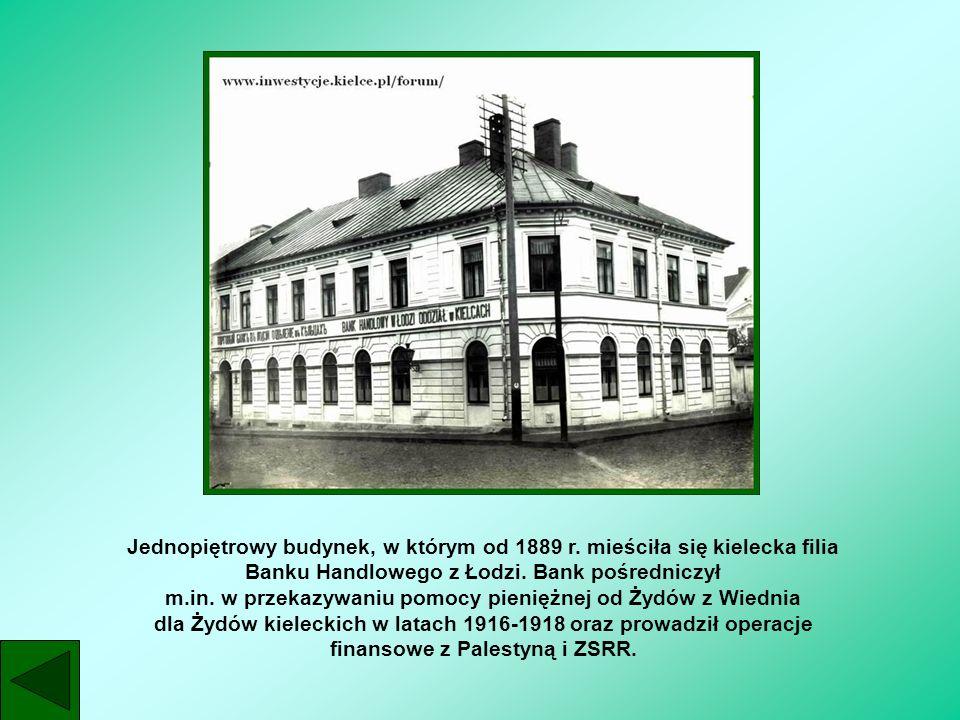 Jednopiętrowy budynek, w którym od 1889 r. mieściła się kielecka filia Banku Handlowego z Łodzi. Bank pośredniczył m.in. w przekazywaniu pomocy pienię