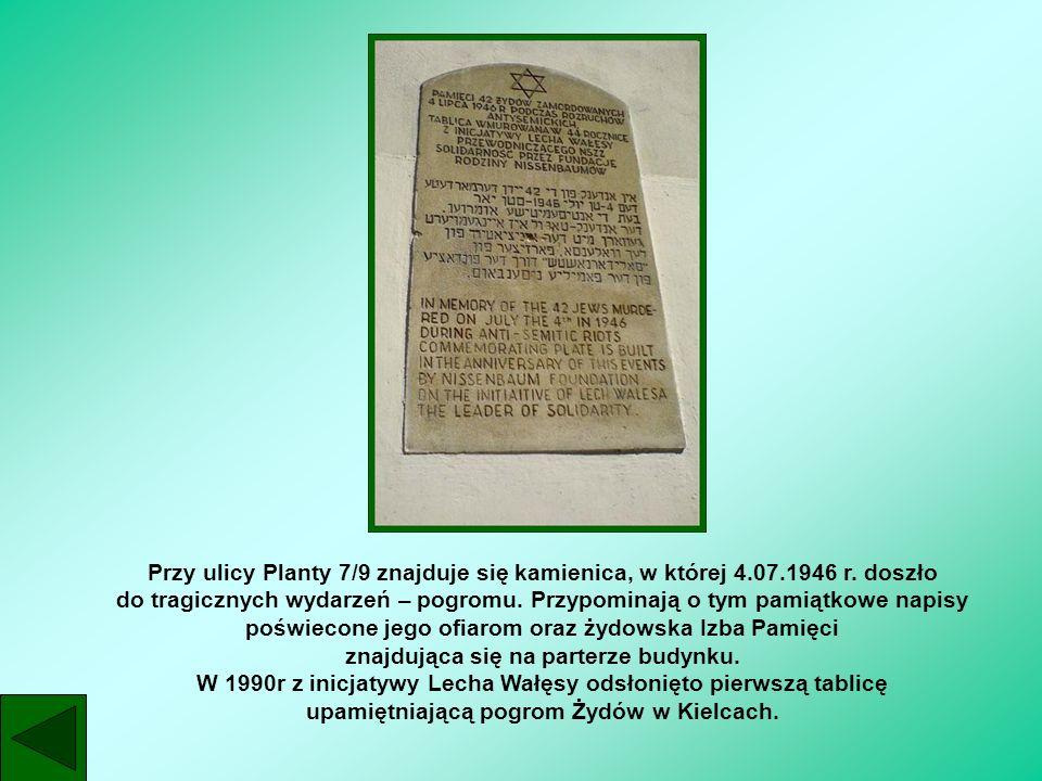 Przy ulicy Planty 7/9 znajduje się kamienica, w której 4.07.1946 r. doszło do tragicznych wydarzeń – pogromu. Przypominają o tym pamiątkowe napisy poś