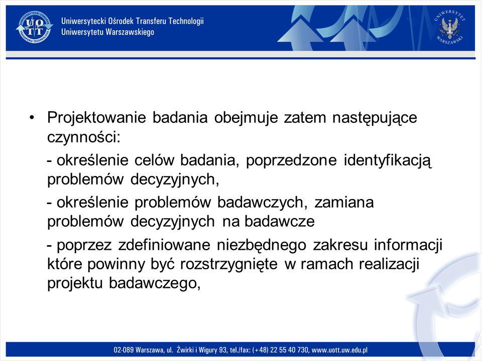 Projektowanie badania obejmuje zatem następujące czynności: - określenie celów badania, poprzedzone identyfikacją problemów decyzyjnych, - określenie