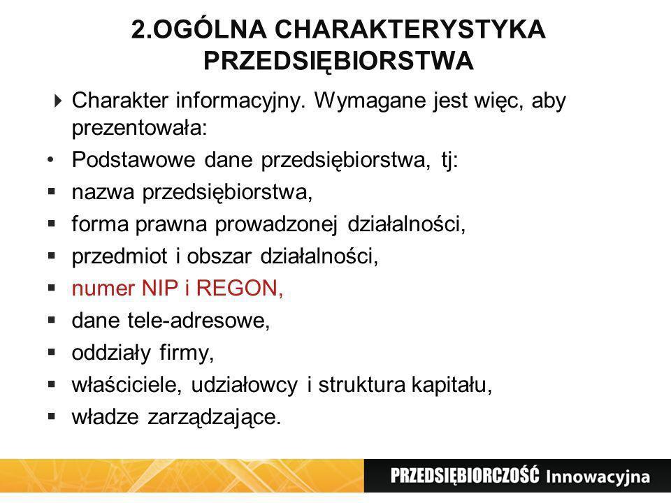 2.OGÓLNA CHARAKTERYSTYKA PRZEDSIĘBIORSTWA Charakter informacyjny. Wymagane jest więc, aby prezentowała: Podstawowe dane przedsiębiorstwa, tj: nazwa pr
