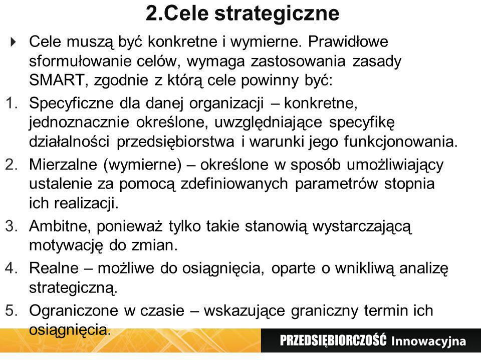2.Cele strategiczne Cele muszą być konkretne i wymierne. Prawidłowe sformułowanie celów, wymaga zastosowania zasady SMART, zgodnie z którą cele powinn