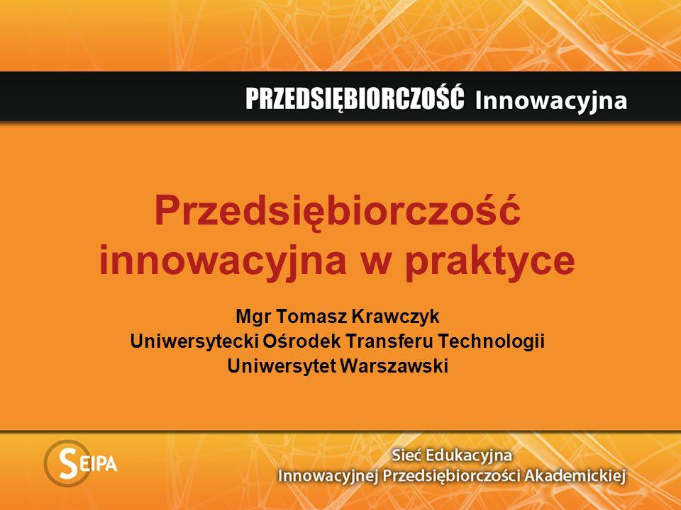 Przedsiębiorczość innowacyjna w praktyce Mgr Tomasz Krawczyk Uniwersytecki Ośrodek Transferu Technologii Uniwersytet Warszawski