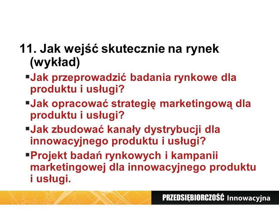 11. Jak wejść skutecznie na rynek (wykład) Jak przeprowadzić badania rynkowe dla produktu i usługi? Jak opracować strategię marketingową dla produktu