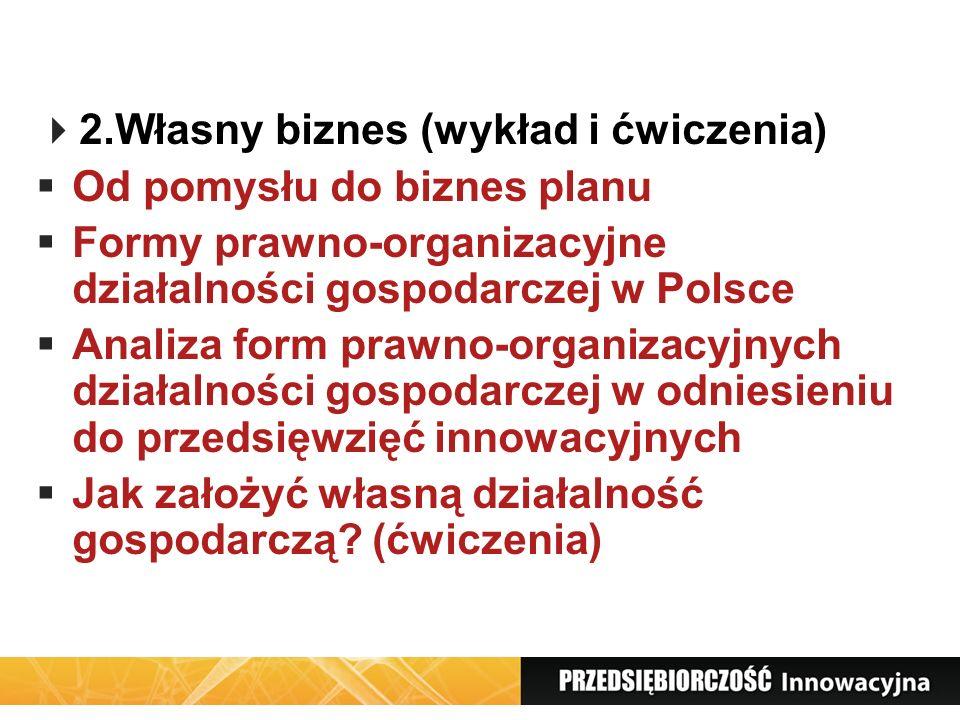 2.Własny biznes (wykład i ćwiczenia) Od pomysłu do biznes planu Formy prawno-organizacyjne działalności gospodarczej w Polsce Analiza form prawno-orga