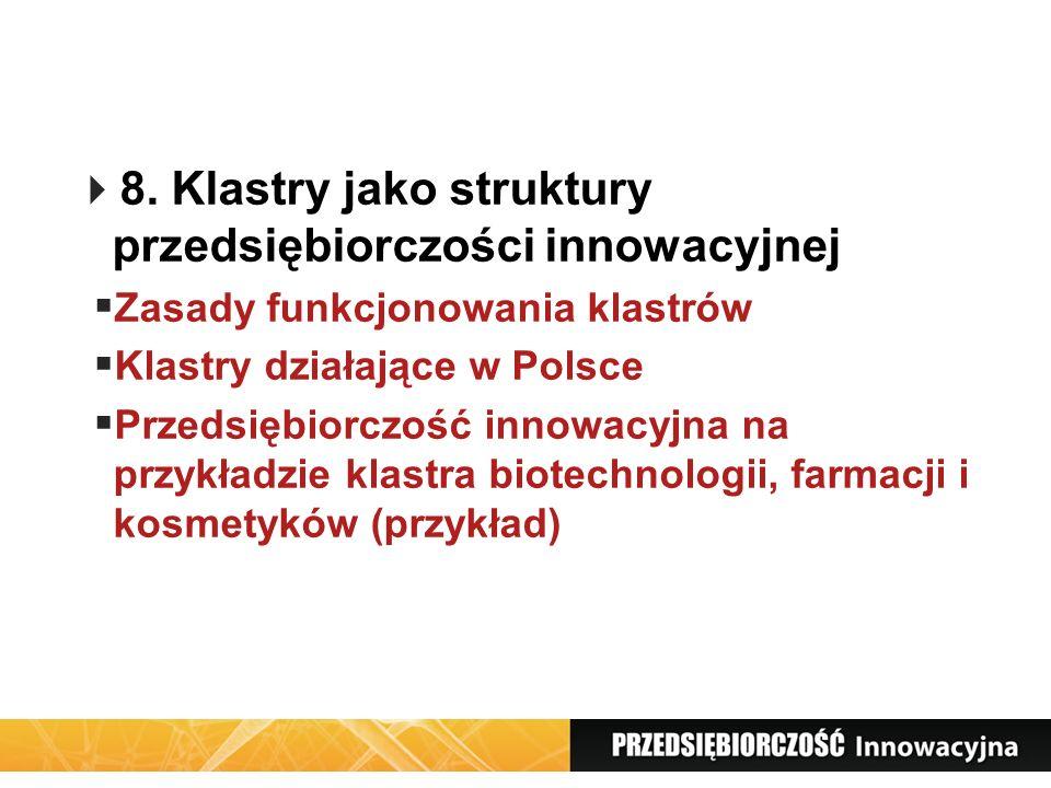 8. Klastry jako struktury przedsiębiorczości innowacyjnej Zasady funkcjonowania klastrów Klastry działające w Polsce Przedsiębiorczość innowacyjna na