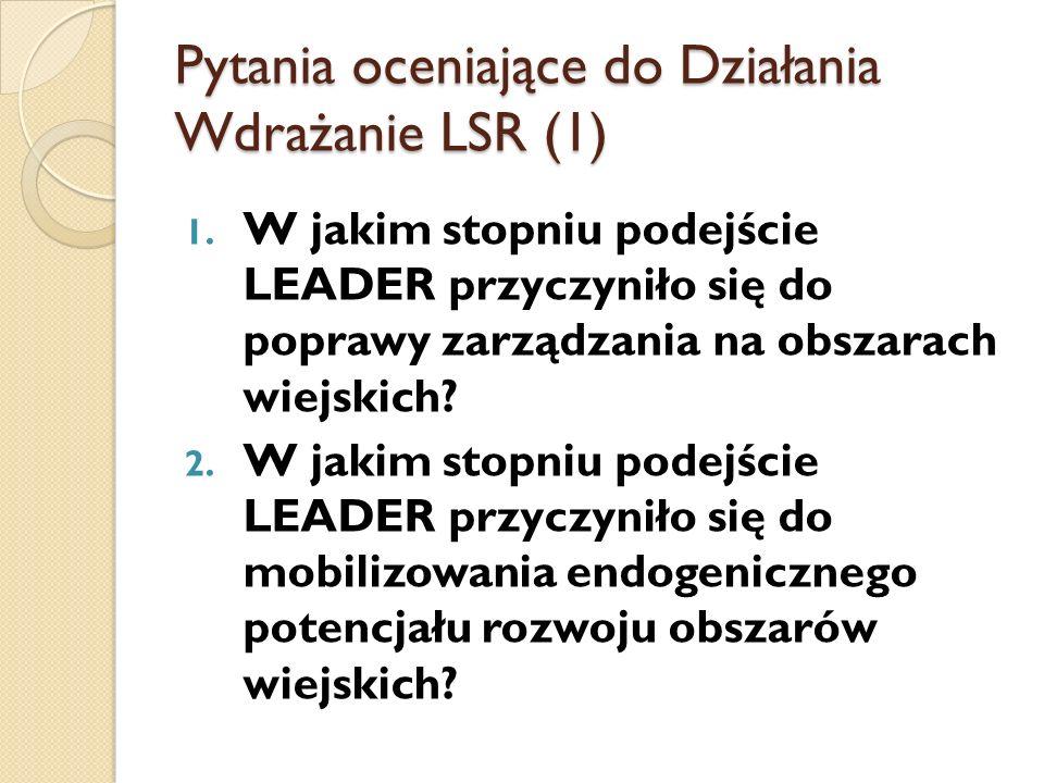 Pytania oceniające do Działania Wdrażanie LSR (1) 1. W jakim stopniu podejście LEADER przyczyniło się do poprawy zarządzania na obszarach wiejskich? 2