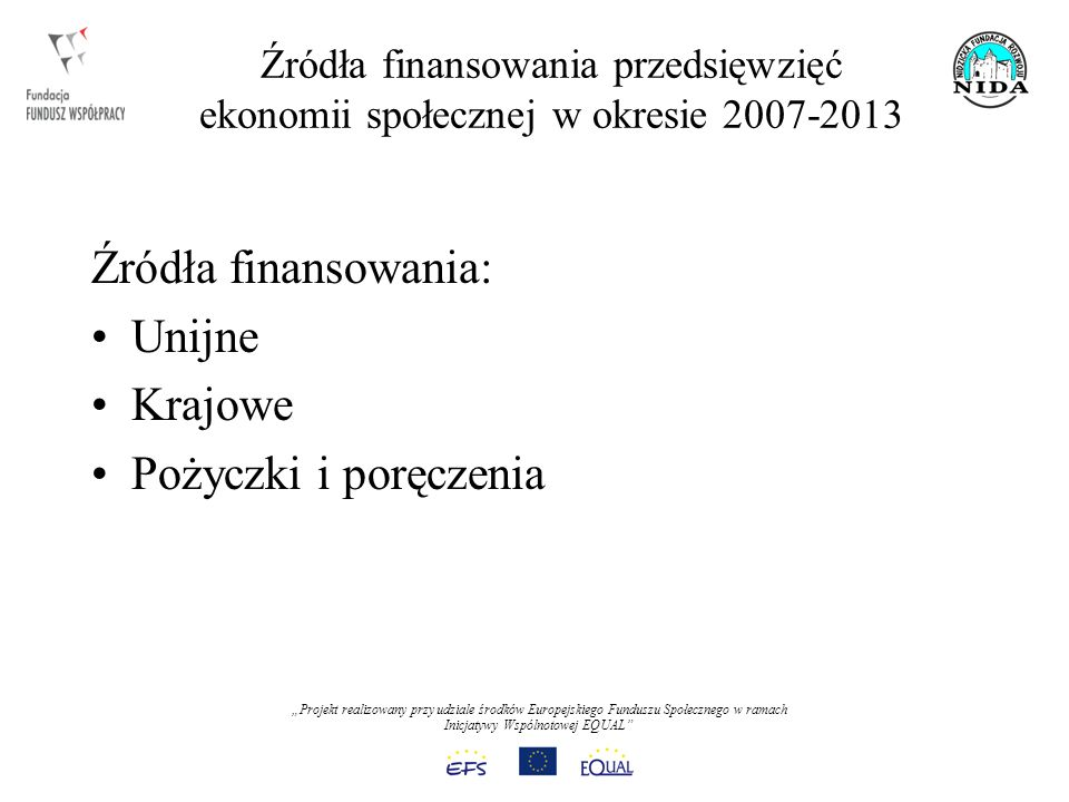 Projekt realizowany przy udziale środków Europejskiego Funduszu Społecznego w ramach Inicjatywy Wspólnotowej EQUAL Źródła finansowania przedsięwzięć ekonomii społecznej w okresie 2007-2013 Źródła finansowania: Unijne Krajowe Pożyczki i poręczenia