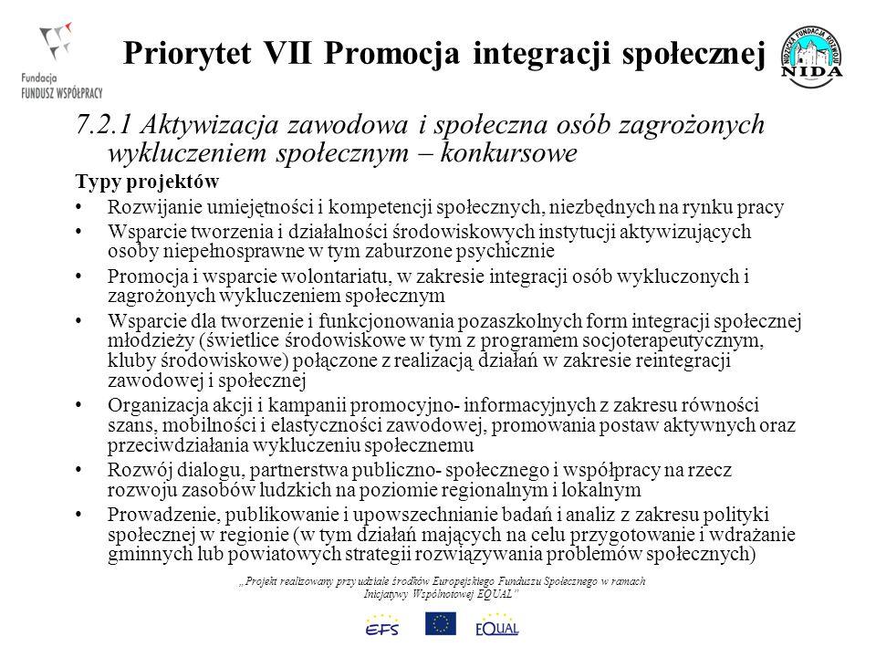 Projekt realizowany przy udziale środków Europejskiego Funduszu Społecznego w ramach Inicjatywy Wspólnotowej EQUAL Priorytet VII Promocja integracji społecznej 7.2.1 Aktywizacja zawodowa i społeczna osób zagrożonych wykluczeniem społecznym – konkursowe Typy projektów Rozwijanie umiejętności i kompetencji społecznych, niezbędnych na rynku pracy Wsparcie tworzenia i działalności środowiskowych instytucji aktywizujących osoby niepełnosprawne w tym zaburzone psychicznie Promocja i wsparcie wolontariatu, w zakresie integracji osób wykluczonych i zagrożonych wykluczeniem społecznym Wsparcie dla tworzenie i funkcjonowania pozaszkolnych form integracji społecznej młodzieży (świetlice środowiskowe w tym z programem socjoterapeutycznym, kluby środowiskowe) połączone z realizacją działań w zakresie reintegracji zawodowej i społecznej Organizacja akcji i kampanii promocyjno- informacyjnych z zakresu równości szans, mobilności i elastyczności zawodowej, promowania postaw aktywnych oraz przeciwdziałania wykluczeniu społecznemu Rozwój dialogu, partnerstwa publiczno- społecznego i współpracy na rzecz rozwoju zasobów ludzkich na poziomie regionalnym i lokalnym Prowadzenie, publikowanie i upowszechnianie badań i analiz z zakresu polityki społecznej w regionie (w tym działań mających na celu przygotowanie i wdrażanie gminnych lub powiatowych strategii rozwiązywania problemów społecznych)