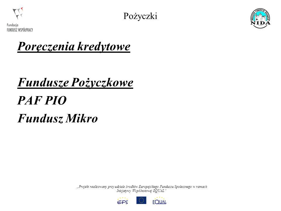 Projekt realizowany przy udziale środków Europejskiego Funduszu Społecznego w ramach Inicjatywy Wspólnotowej EQUAL Pożyczki Poręczenia kredytowe Fundusze Pożyczkowe PAF PIO Fundusz Mikro