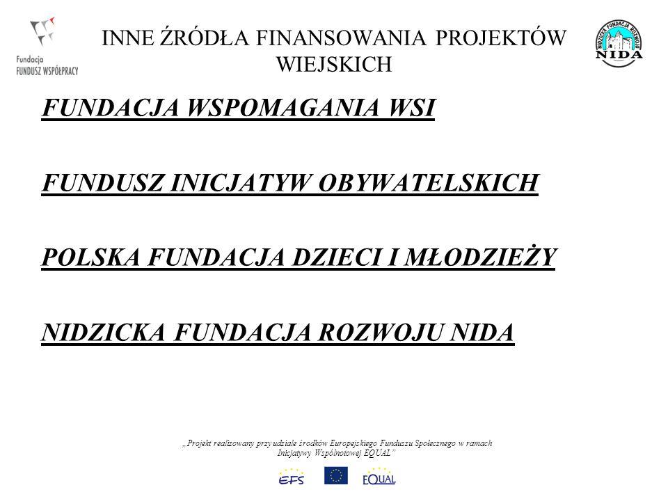 Projekt realizowany przy udziale środków Europejskiego Funduszu Społecznego w ramach Inicjatywy Wspólnotowej EQUAL INNE ŹRÓDŁA FINANSOWANIA PROJEKTÓW WIEJSKICH FUNDACJA WSPOMAGANIA WSI FUNDUSZ INICJATYW OBYWATELSKICH POLSKA FUNDACJA DZIECI I MŁODZIEŻY NIDZICKA FUNDACJA ROZWOJU NIDA