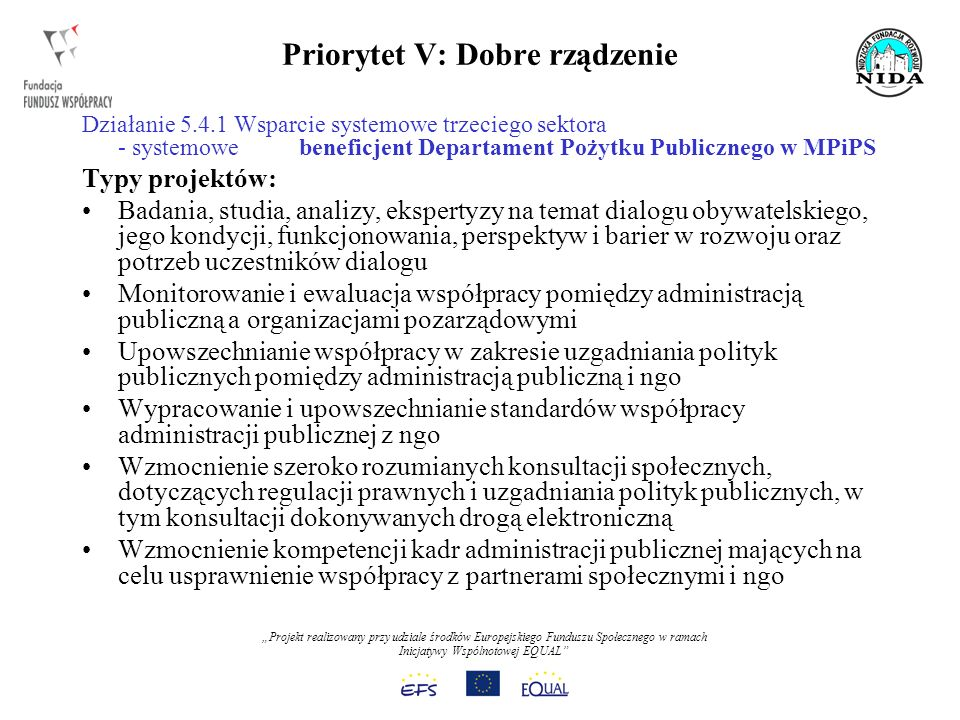 Projekt realizowany przy udziale środków Europejskiego Funduszu Społecznego w ramach Inicjatywy Wspólnotowej EQUAL Priorytet V: Dobre rządzenie Działanie 5.4.1 Wsparcie systemowe trzeciego sektora - systemowe beneficjent Departament Pożytku Publicznego w MPiPS Typy projektów: Badania, studia, analizy, ekspertyzy na temat dialogu obywatelskiego, jego kondycji, funkcjonowania, perspektyw i barier w rozwoju oraz potrzeb uczestników dialogu Monitorowanie i ewaluacja współpracy pomiędzy administracją publiczną a organizacjami pozarządowymi Upowszechnianie współpracy w zakresie uzgadniania polityk publicznych pomiędzy administracją publiczną i ngo Wypracowanie i upowszechnianie standardów współpracy administracji publicznej z ngo Wzmocnienie szeroko rozumianych konsultacji społecznych, dotyczących regulacji prawnych i uzgadniania polityk publicznych, w tym konsultacji dokonywanych drogą elektroniczną Wzmocnienie kompetencji kadr administracji publicznej mających na celu usprawnienie współpracy z partnerami społecznymi i ngo