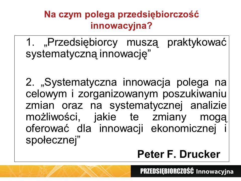 Na czym polega przedsiębiorczość innowacyjna? 1. Przedsiębiorcy muszą praktykować systematyczną innowację 2. Systematyczna innowacja polega na celowym