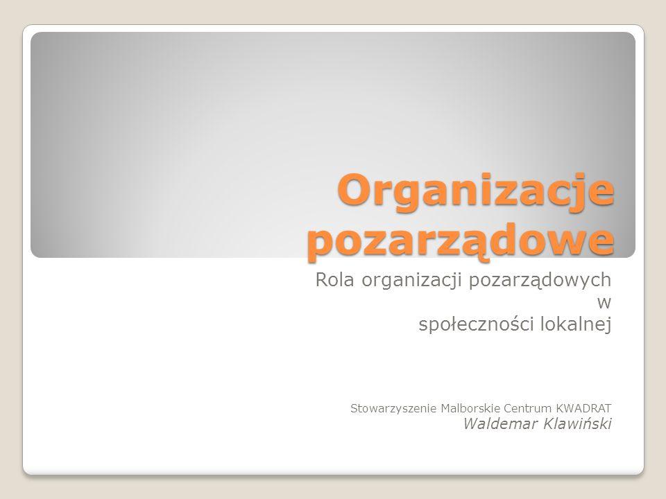 Organizacje pozarządowe Rola organizacji pozarządowych w społeczności lokalnej Stowarzyszenie Malborskie Centrum KWADRAT Waldemar Klawiński