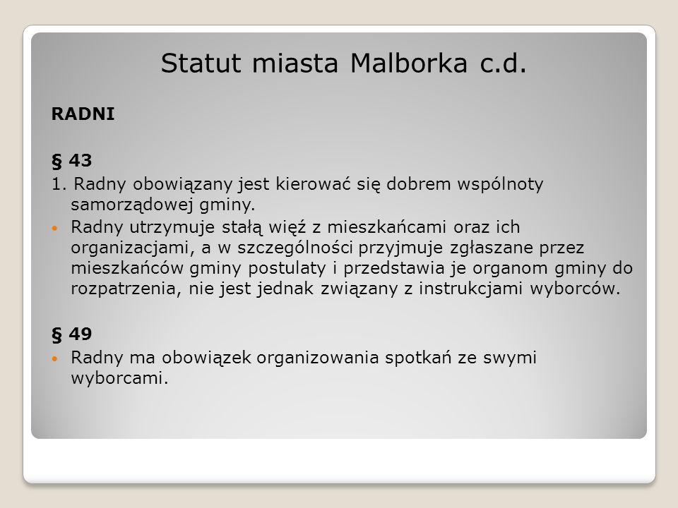 Statut miasta Malborka c.d. RADNI § 43 1. Radny obowiązany jest kierować się dobrem wspólnoty samorządowej gminy. Radny utrzymuje stałą więź z mieszka