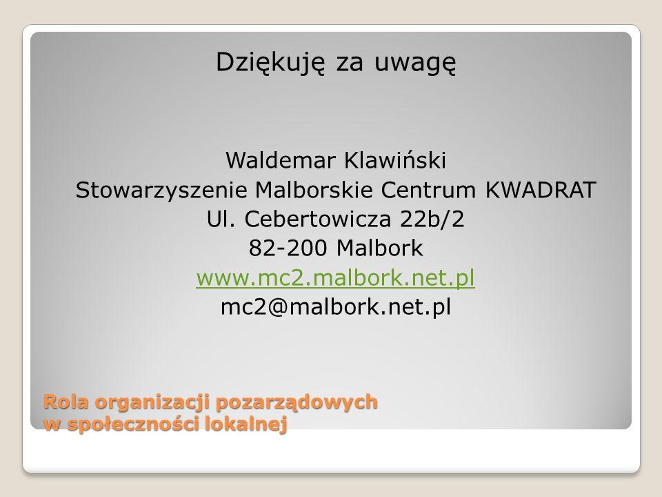 Rola organizacji pozarządowych w społeczności lokalnej Dziękuję za uwagę Waldemar Klawiński Stowarzyszenie Malborskie Centrum KWADRAT Ul. Cebertowicza