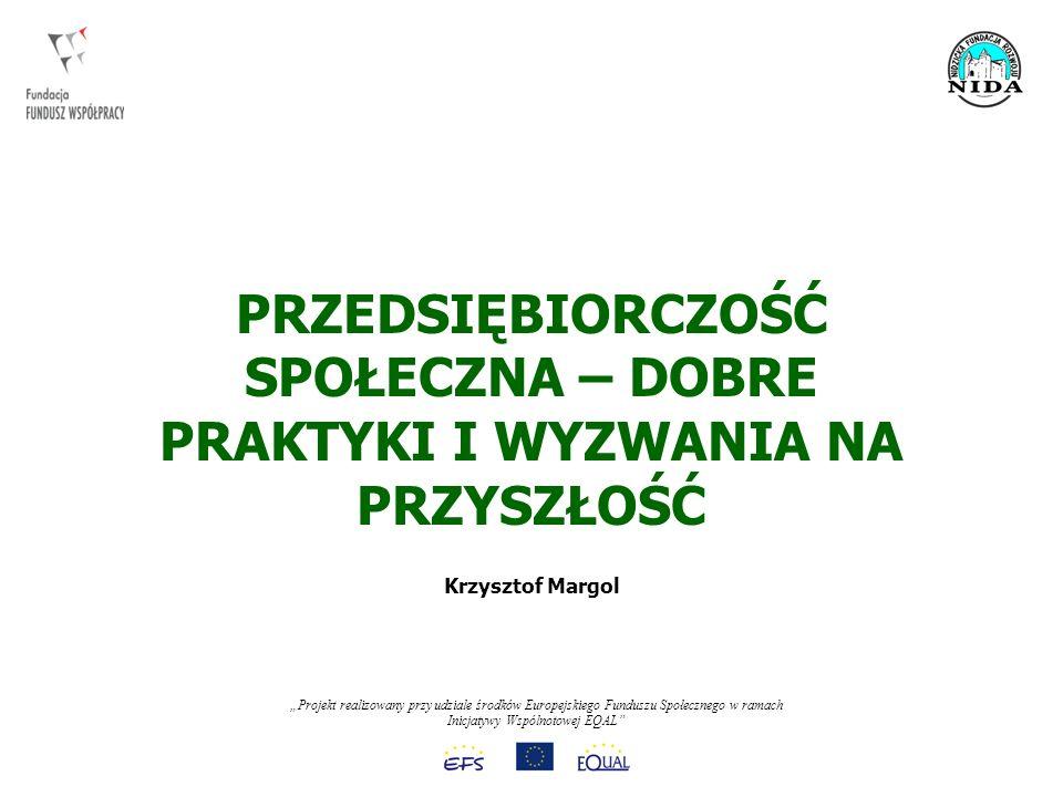 Projekt realizowany przy udziale środków Europejskiego Funduszu Społecznego w ramach Inicjatywy Wspólnotowej EQAL POSTRZEGANIE PRZEDSIĘBIORSTW SPOŁECZNYCH: - INICATYWA DLA PRZEDSIĘBIORCZYCH - ZAKORZENIONA W SPOŁECZEŃSTWIE FIRMA - PRZECIWDZIAŁANIE POGONI ZA ZIELONYMI PASTWISKAMI PRZEDSIĘBIORCZOŚĆ SPOŁECZNA - WYZWANIA 12
