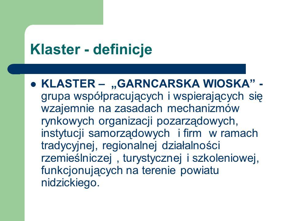Klaster - definicje KLASTER – GARNCARSKA WIOSKA - grupa współpracujących i wspierających się wzajemnie na zasadach mechanizmów rynkowych organizacji p
