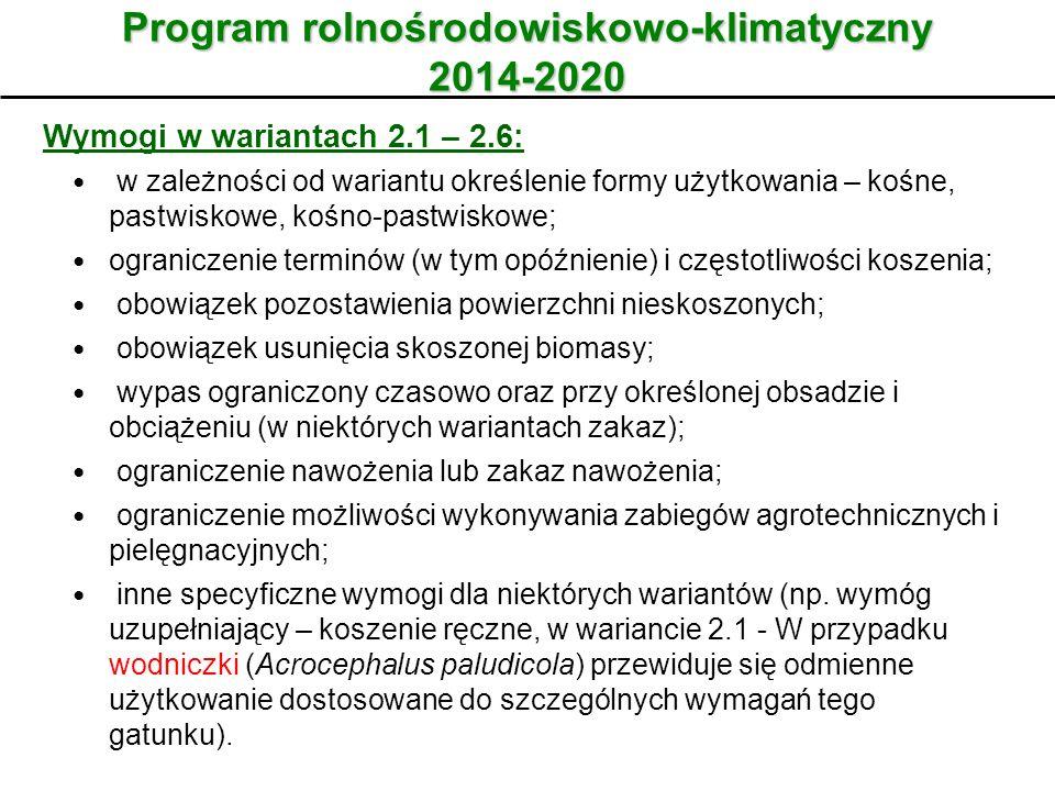 Wariant Program rolnośrodowiskowo-klimatyczny 2014-2020 Wymogi w wariantach 2.1 – 2.6: w zależności od wariantu określenie formy użytkowania – kośne, pastwiskowe, kośno-pastwiskowe; ograniczenie terminów (w tym opóźnienie) i częstotliwości koszenia; obowiązek pozostawienia powierzchni nieskoszonych; obowiązek usunięcia skoszonej biomasy; wypas ograniczony czasowo oraz przy określonej obsadzie i obciążeniu (w niektórych wariantach zakaz); ograniczenie nawożenia lub zakaz nawożenia; ograniczenie możliwości wykonywania zabiegów agrotechnicznych i pielęgnacyjnych; inne specyficzne wymogi dla niektórych wariantów (np.